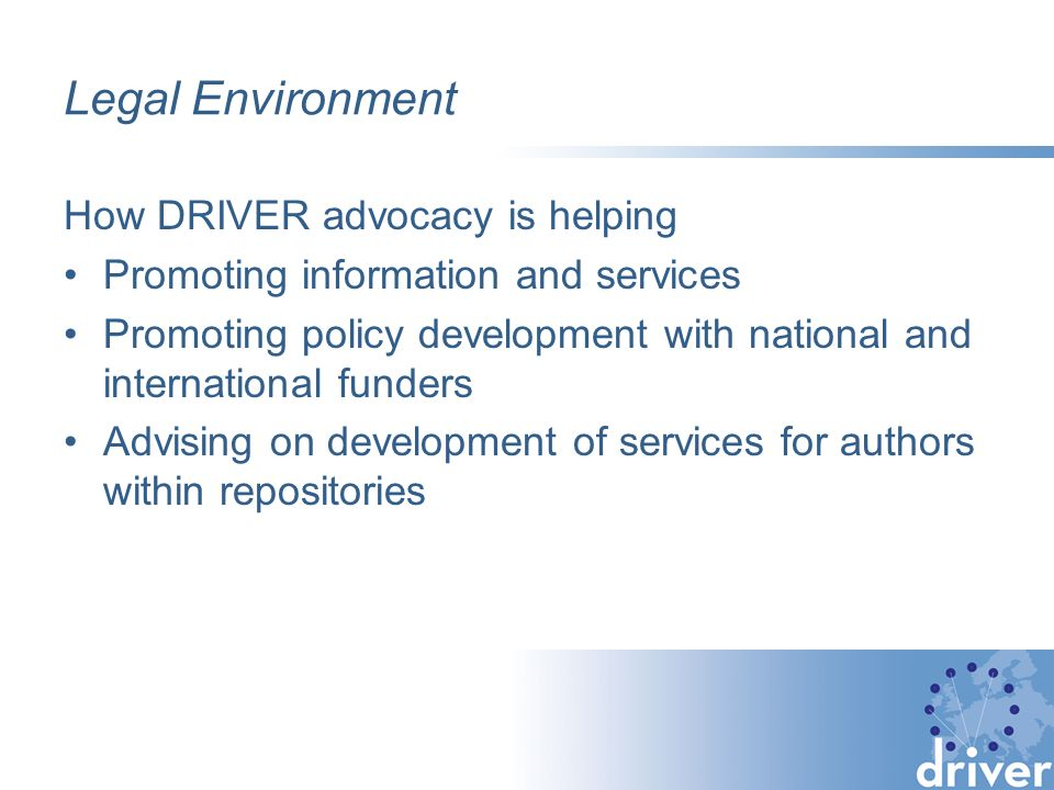 Legal Environment How DRIVER advocacy is helping Promoting information and services Promoting policy development with national and international funders Advising on development of services for authors within repositories