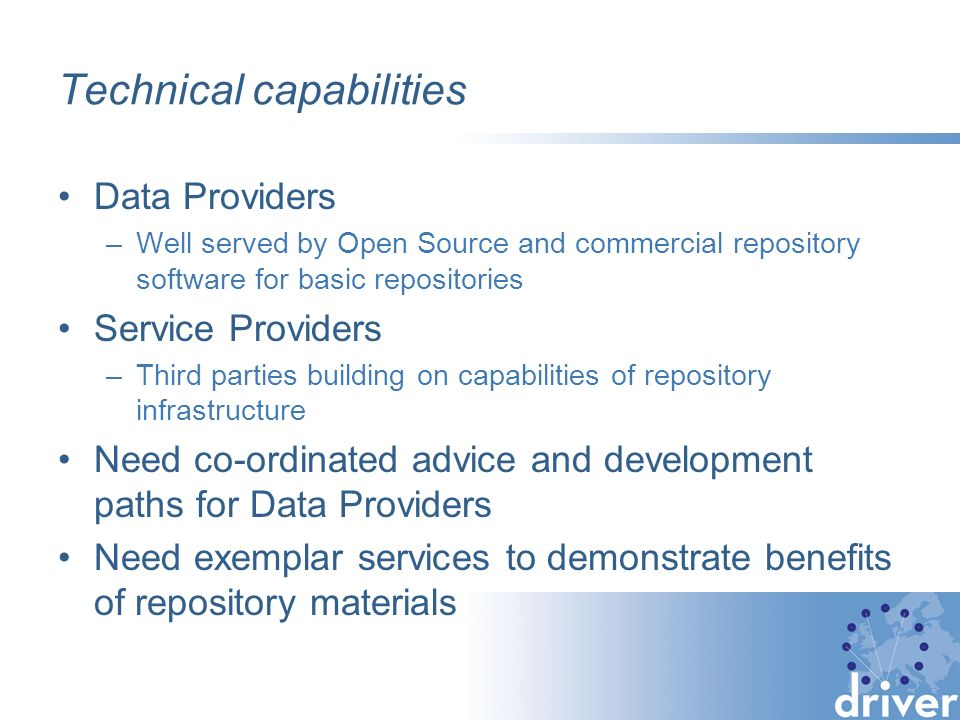 Technical capabilities Data Providers –Well served by Open Source and commercial repository software for basic repositories Service Providers –Third parties building on capabilities of repository infrastructure Need co-ordinated advice and development paths for Data Providers Need exemplar services to demonstrate benefits of repository materials