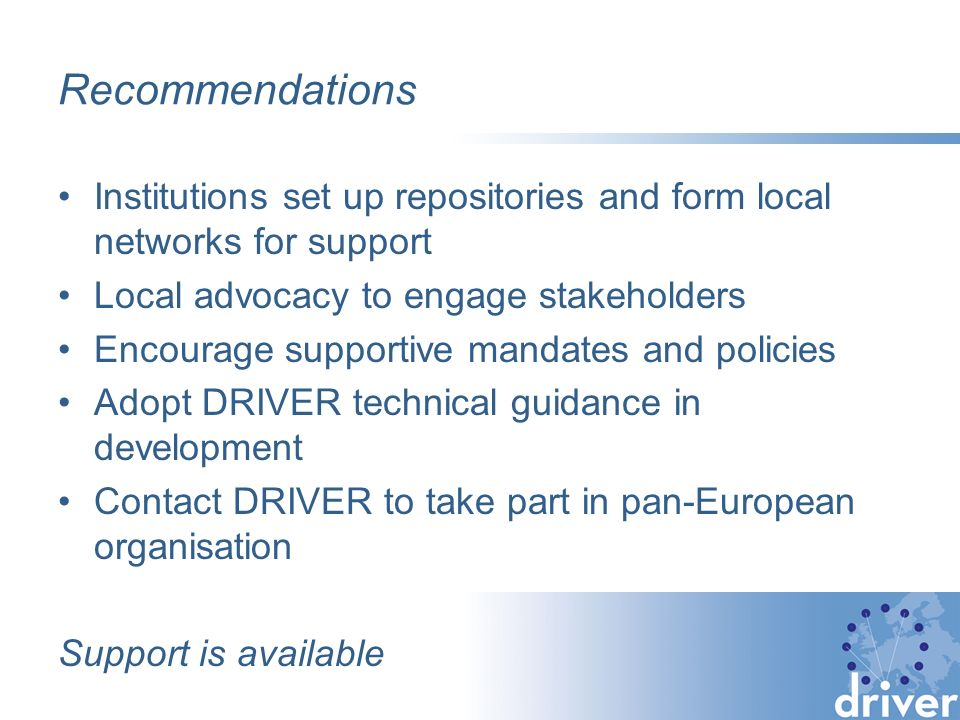 Recommendations Institutions set up repositories and form local networks for support Local advocacy to engage stakeholders Encourage supportive mandates and policies Adopt DRIVER technical guidance in development Contact DRIVER to take part in pan-European organisation Support is available