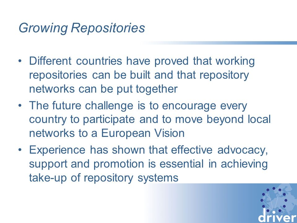 Growing Repositories Different countries have proved that working repositories can be built and that repository networks can be put together The future challenge is to encourage every country to participate and to move beyond local networks to a European Vision Experience has shown that effective advocacy, support and promotion is essential in achieving take-up of repository systems