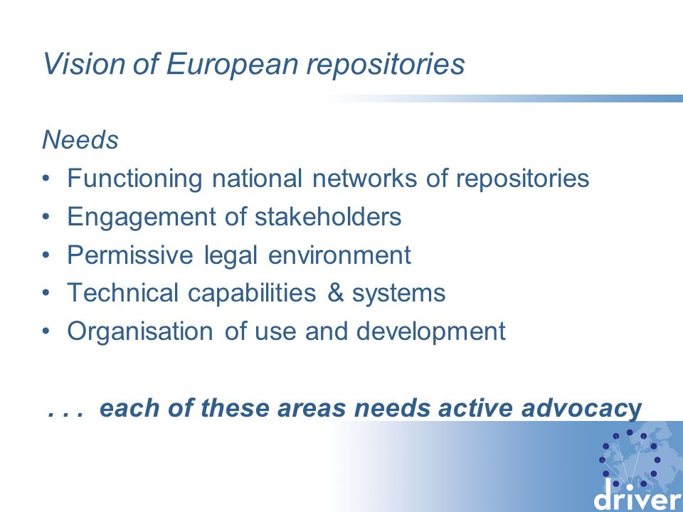 Vision of European repositories Needs Functioning national networks of repositories Engagement of stakeholders Permissive legal environment Technical capabilities & systems Organisation of use and development...