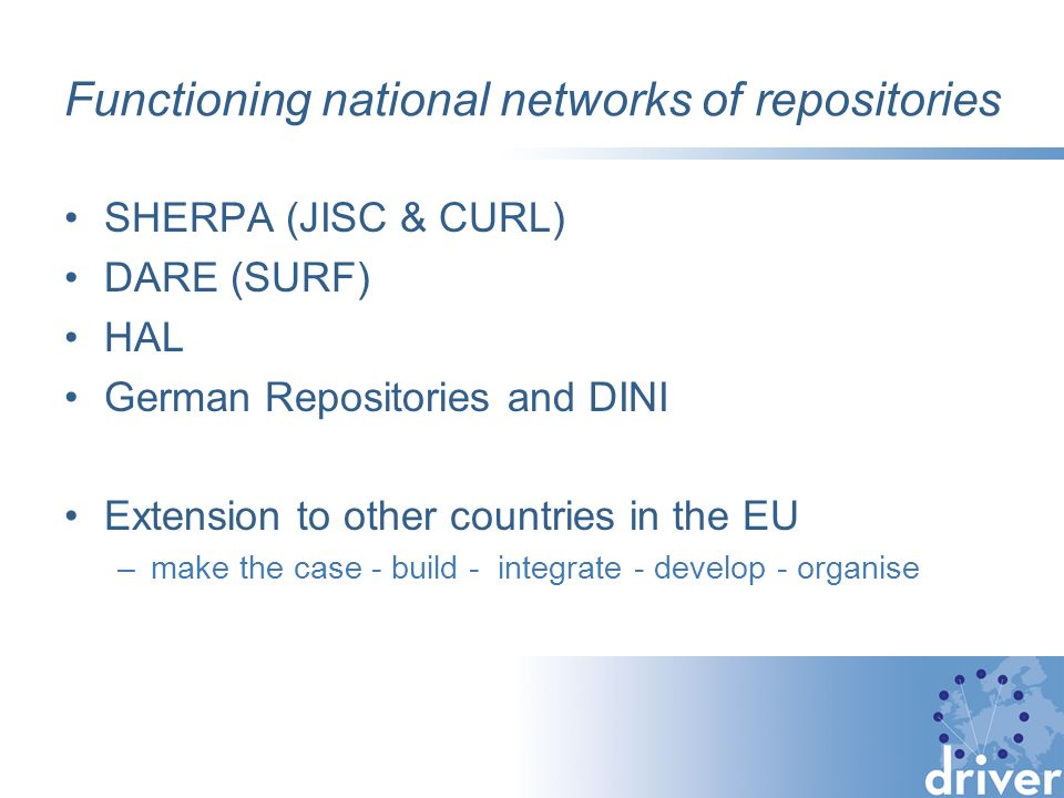 Functioning national networks of repositories SHERPA (JISC & CURL) DARE (SURF) HAL German Repositories and DINI Extension to other countries in the EU –make the case - build - integrate - develop - organise