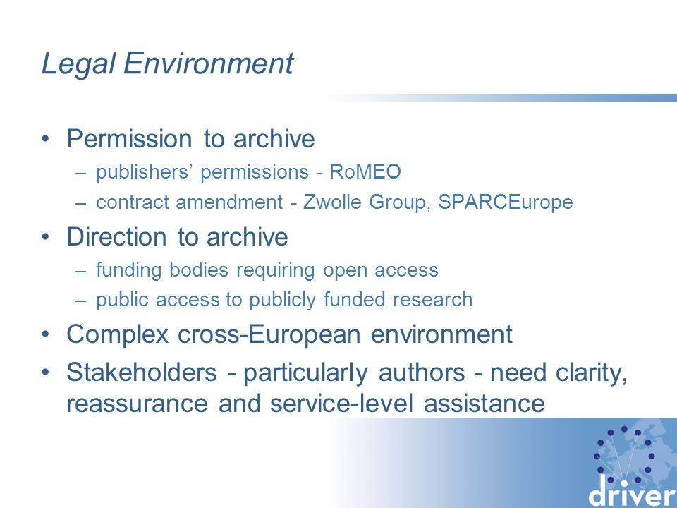Legal Environment Permission to archive –publishers permissions - RoMEO –contract amendment - Zwolle Group, SPARCEurope Direction to archive –funding bodies requiring open access –public access to publicly funded research Complex cross-European environment Stakeholders - particularly authors - need clarity, reassurance and service-level assistance