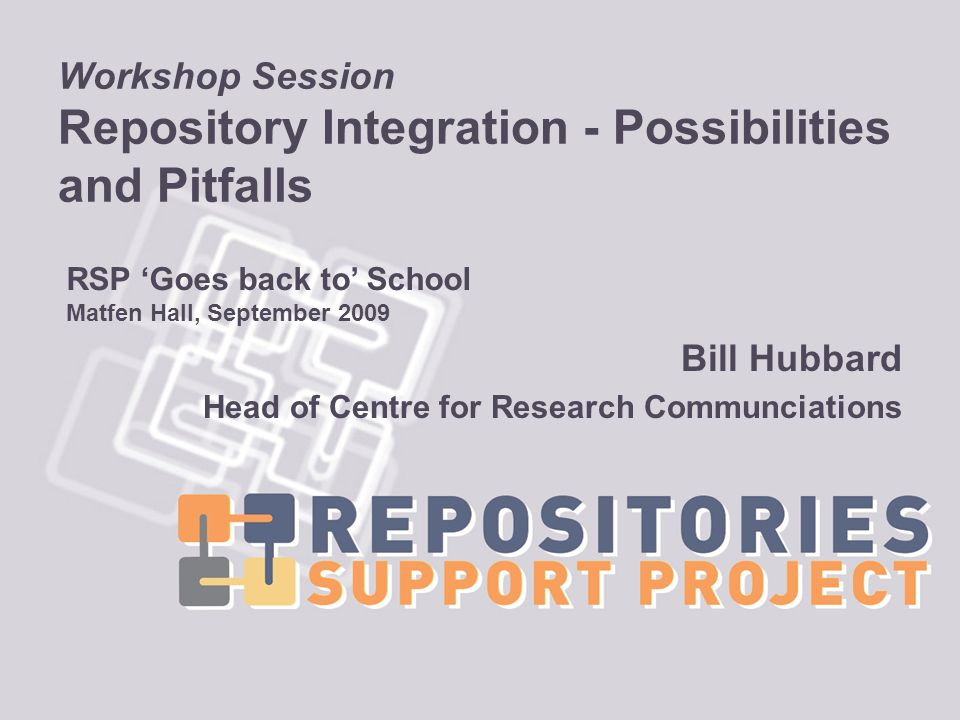 Workshop Session Repository Integration - Possibilities and Pitfalls Bill Hubbard Head of Centre for Research Communciations RSP Goes back to School Matfen Hall, September 2009
