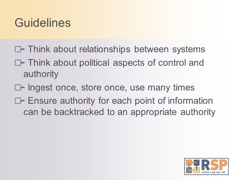 Guidelines Think about relationships between systems Think about political aspects of control and authority Ingest once, store once, use many times Ensure authority for each point of information can be backtracked to an appropriate authority