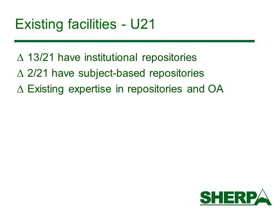 Existing facilities - U21 Δ 13/21 have institutional repositories Δ 2/21 have subject-based repositories Δ Existing expertise in repositories and OA
