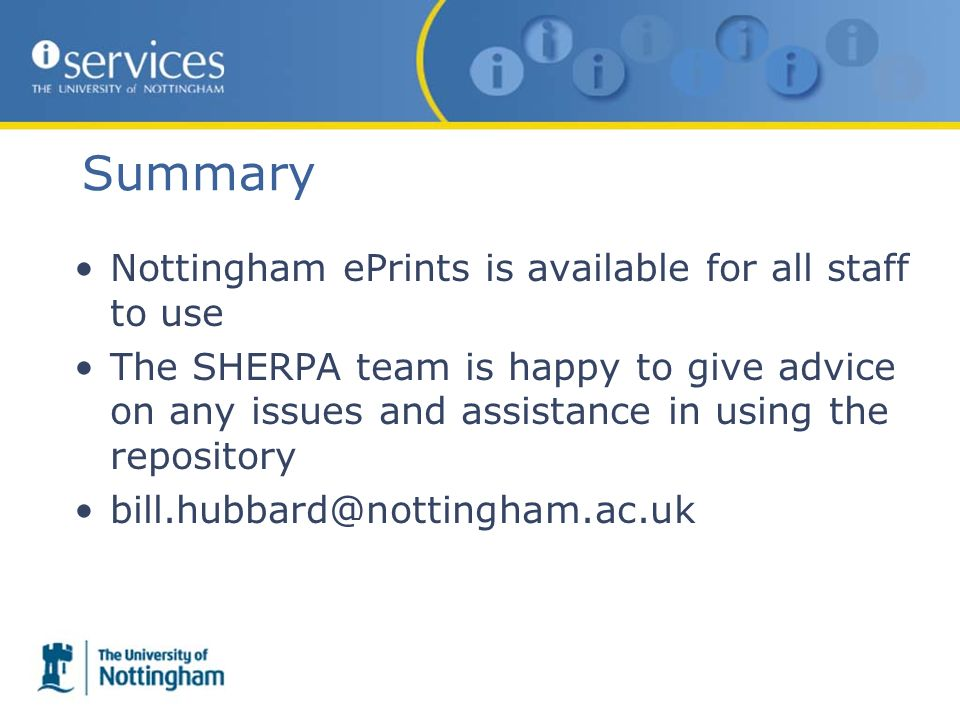 Summary Nottingham ePrints is available for all staff to use The SHERPA team is happy to give advice on any issues and assistance in using the repository bill.hubbard@nottingham.ac.uk