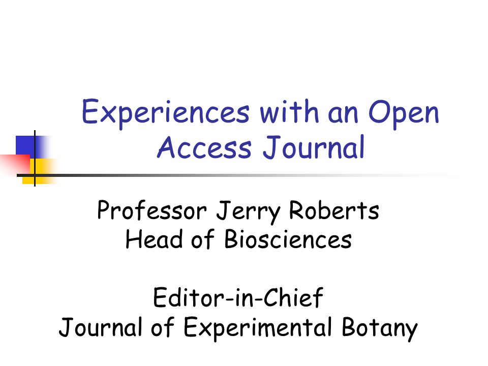 Experiences with an Open Access Journal Professor Jerry Roberts Head of Biosciences Editor-in-Chief Journal of Experimental Botany