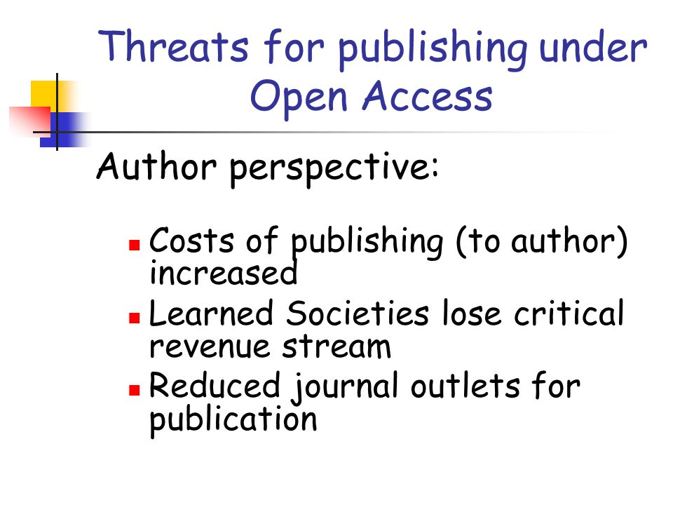 Threats for publishing under Open Access Author perspective: Costs of publishing (to author) increased Learned Societies lose critical revenue stream Reduced journal outlets for publication