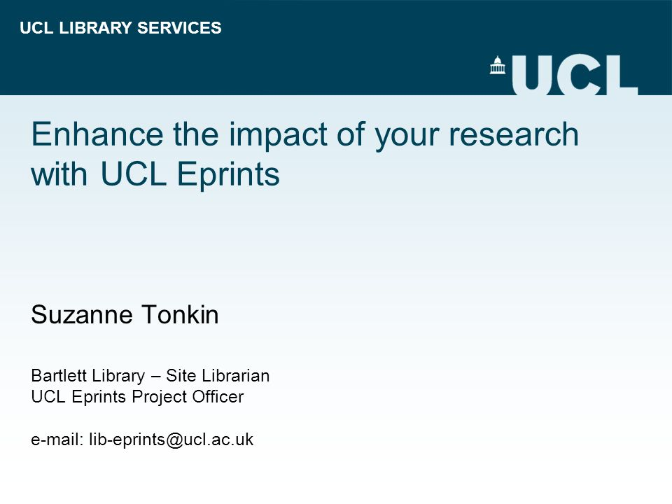 UCL LIBRARY SERVICES Enhance the impact of your research with UCL Eprints Suzanne Tonkin Bartlett Library – Site Librarian UCL Eprints Project Officer e-mail: lib-eprints@ucl.ac.uk
