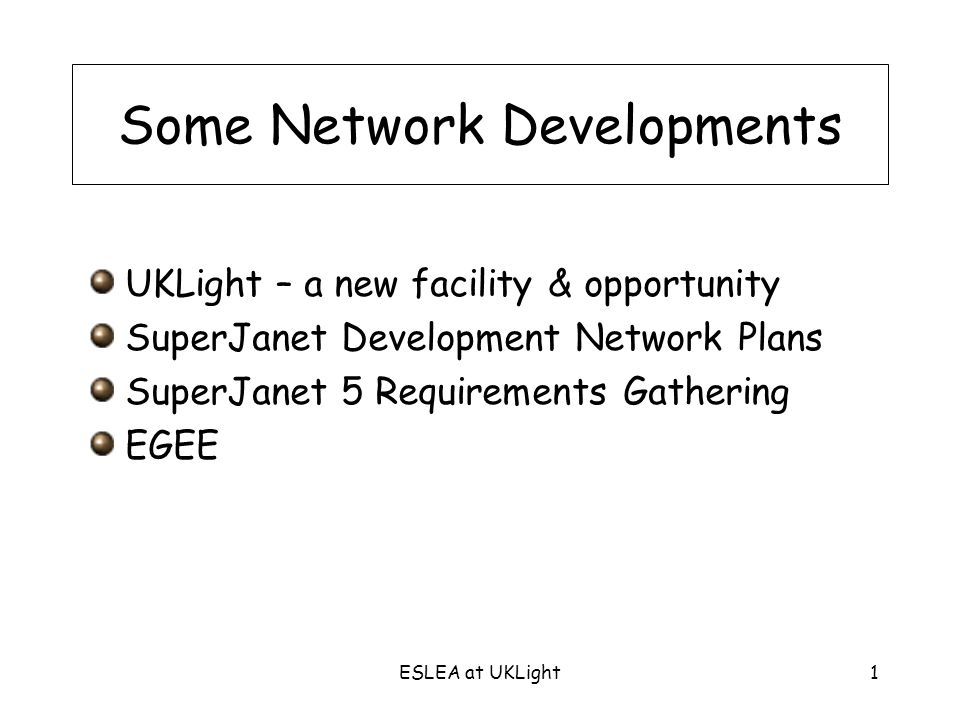 ESLEA at UKLight1 Some Network Developments UKLight – a new facility & opportunity SuperJanet Development Network Plans SuperJanet 5 Requirements Gathering EGEE