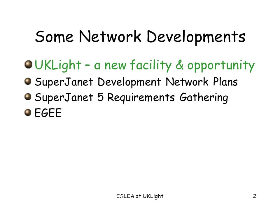 ESLEA at UKLight2 Some Network Developments UKLight – a new facility & opportunity SuperJanet Development Network Plans SuperJanet 5 Requirements Gathering EGEE