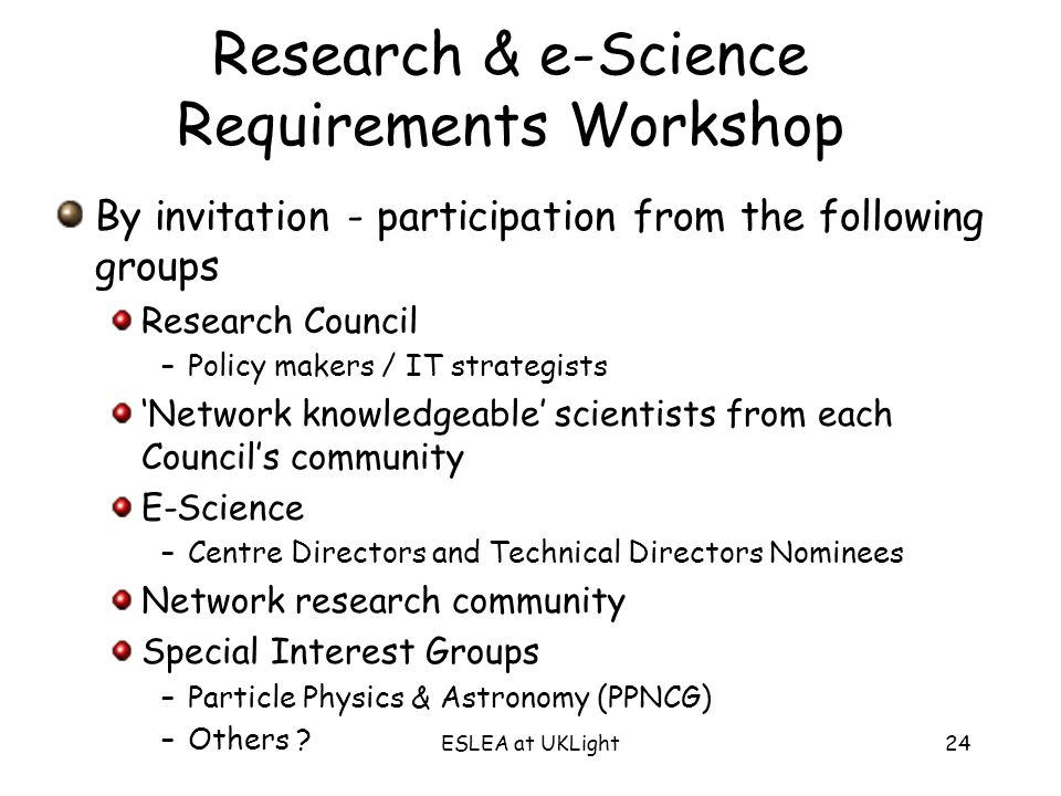 ESLEA at UKLight24 Research & e-Science Requirements Workshop By invitation - participation from the following groups Research Council –Policy makers / IT strategists Network knowledgeable scientists from each Councils community E-Science –Centre Directors and Technical Directors Nominees Network research community Special Interest Groups –Particle Physics & Astronomy (PPNCG) –Others