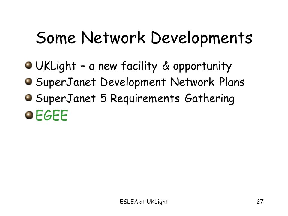 ESLEA at UKLight27 Some Network Developments UKLight – a new facility & opportunity SuperJanet Development Network Plans SuperJanet 5 Requirements Gathering EGEE