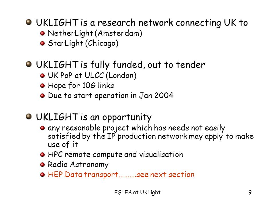 ESLEA at UKLight9 UKLIGHT is a research network connecting UK to NetherLight (Amsterdam) StarLight (Chicago) UKLIGHT is fully funded, out to tender UK PoP at ULCC (London) Hope for 10G links Due to start operation in Jan 2004 UKLIGHT is an opportunity any reasonable project which has needs not easily satisfied by the IP production network may apply to make use of it HPC remote compute and visualisation Radio Astronomy HEP Data transport……….see next section