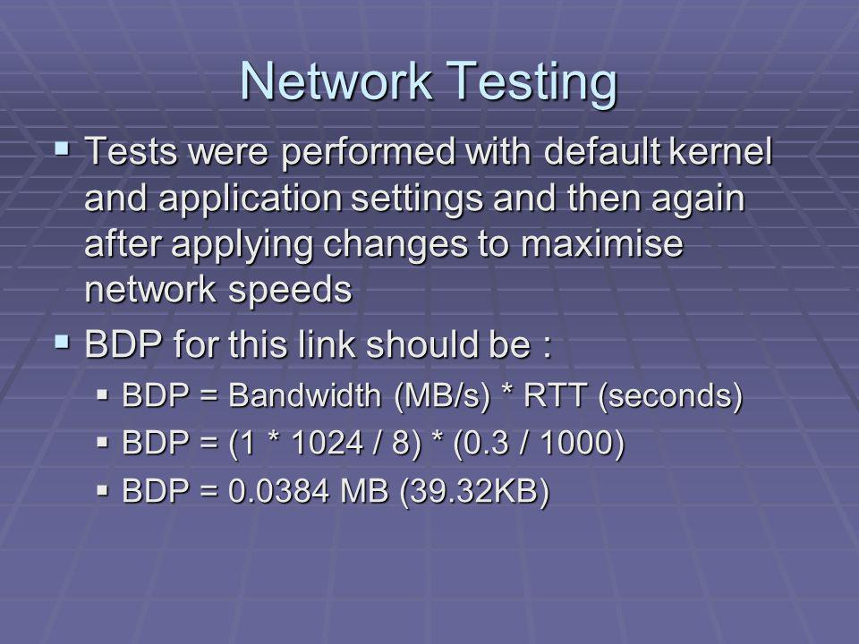 Network Testing Tests were performed with default kernel and application settings and then again after applying changes to maximise network speeds Tests were performed with default kernel and application settings and then again after applying changes to maximise network speeds BDP for this link should be : BDP for this link should be : BDP = Bandwidth (MB/s) * RTT (seconds) BDP = Bandwidth (MB/s) * RTT (seconds) BDP = (1 * 1024 / 8) * (0.3 / 1000) BDP = (1 * 1024 / 8) * (0.3 / 1000) BDP = 0.0384 MB (39.32KB) BDP = 0.0384 MB (39.32KB)