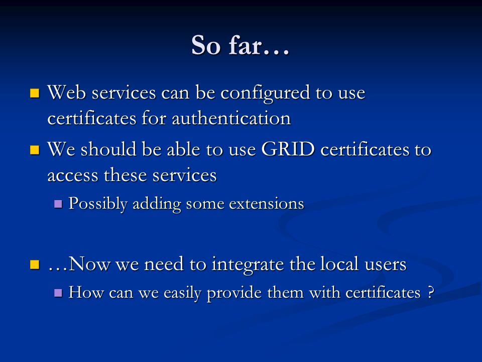 So far… Web services can be configured to use certificates for authentication Web services can be configured to use certificates for authentication We should be able to use GRID certificates to access these services We should be able to use GRID certificates to access these services Possibly adding some extensions Possibly adding some extensions …Now we need to integrate the local users …Now we need to integrate the local users How can we easily provide them with certificates .