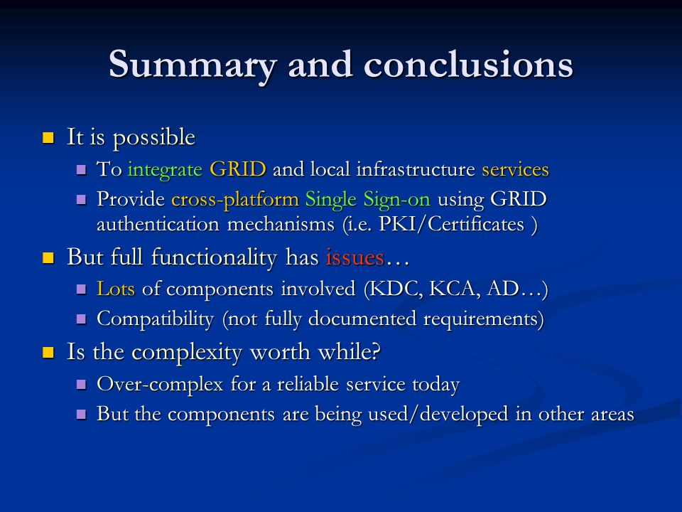 Summary and conclusions It is possible It is possible To integrate GRID and local infrastructure services To integrate GRID and local infrastructure services Provide cross-platform Single Sign-on using GRID authentication mechanisms (i.e.
