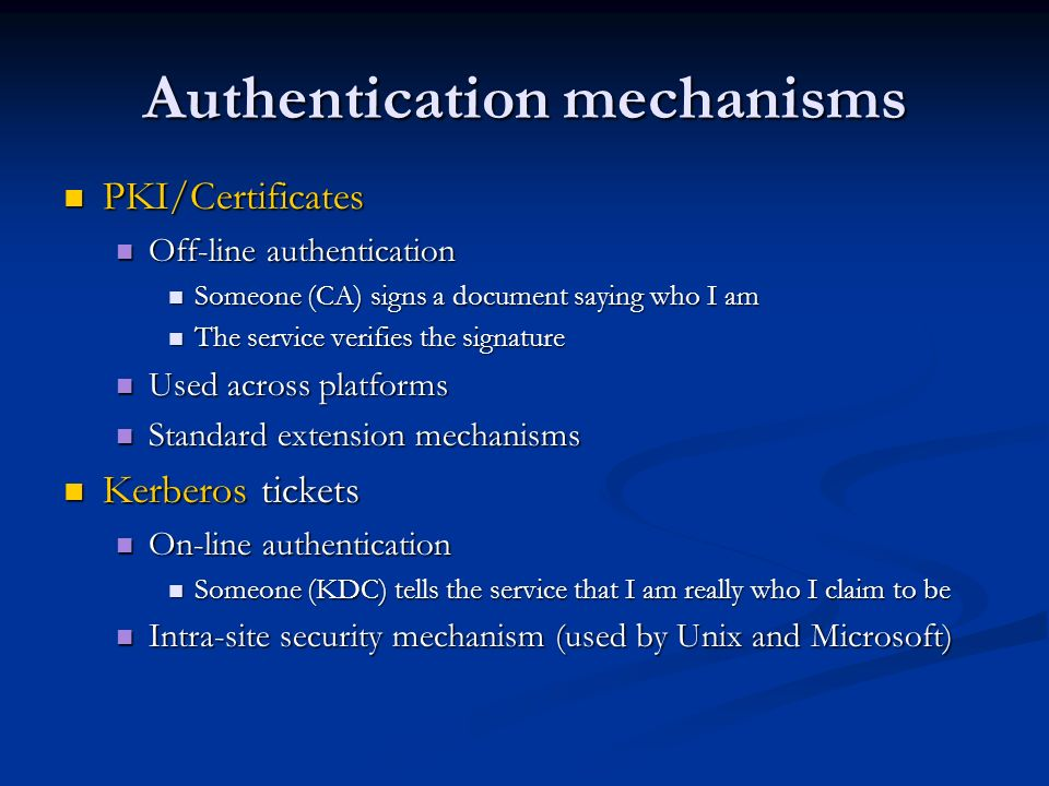 Authentication mechanisms PKI/Certificates PKI/Certificates Off-line authentication Off-line authentication Someone (CA) signs a document saying who I am Someone (CA) signs a document saying who I am The service verifies the signature The service verifies the signature Used across platforms Used across platforms Standard extension mechanisms Standard extension mechanisms Kerberos tickets Kerberos tickets On-line authentication On-line authentication Someone (KDC) tells the service that I am really who I claim to be Someone (KDC) tells the service that I am really who I claim to be Intra-site security mechanism (used by Unix and Microsoft) Intra-site security mechanism (used by Unix and Microsoft)