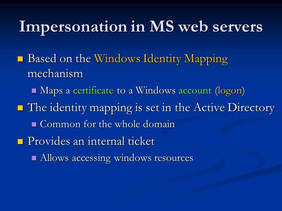 Impersonation in MS web servers Based on the Windows Identity Mapping mechanism Based on the Windows Identity Mapping mechanism Maps a certificate to a Windows account (logon) Maps a certificate to a Windows account (logon) The identity mapping is set in the Active Directory The identity mapping is set in the Active Directory Common for the whole domain Common for the whole domain Provides an internal ticket Provides an internal ticket Allows accessing windows resources Allows accessing windows resources