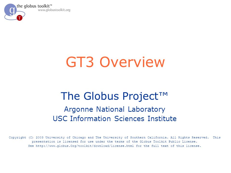 GT3 Overview The Globus Project Argonne National Laboratory USC Information Sciences Institute Copyright (C) 2003 University of Chicago and The University of Southern California.