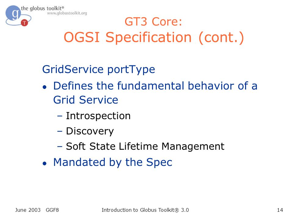 June 2003 GGF8Introduction to Globus Toolkit® 3.014 GT3 Core: OGSI Specification (cont.) GridService portType l Defines the fundamental behavior of a Grid Service –Introspection –Discovery –Soft State Lifetime Management l Mandated by the Spec