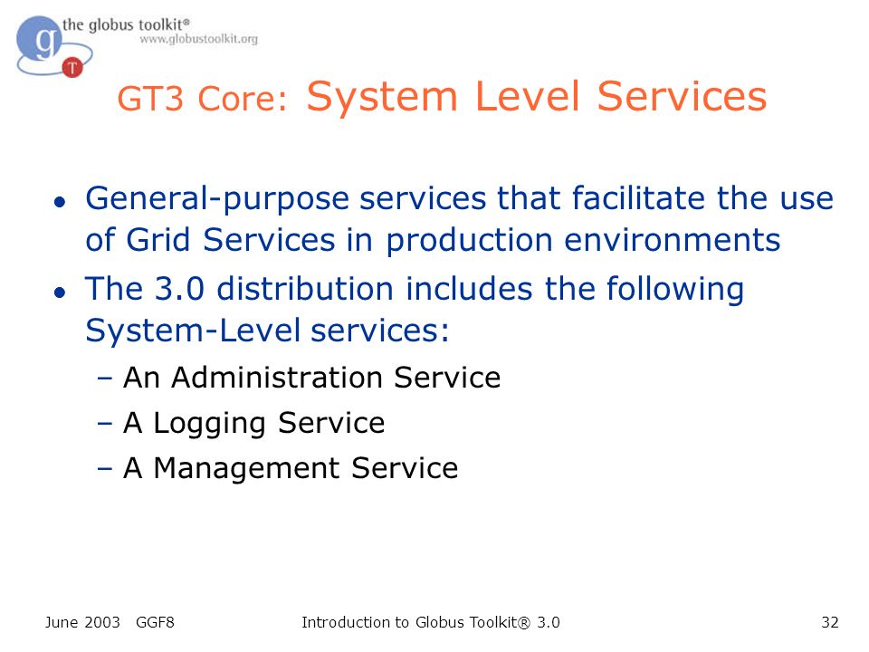 June 2003 GGF8Introduction to Globus Toolkit® 3.032 GT3 Core: System Level Services l General-purpose services that facilitate the use of Grid Services in production environments l The 3.0 distribution includes the following System-Level services: –An Administration Service –A Logging Service –A Management Service