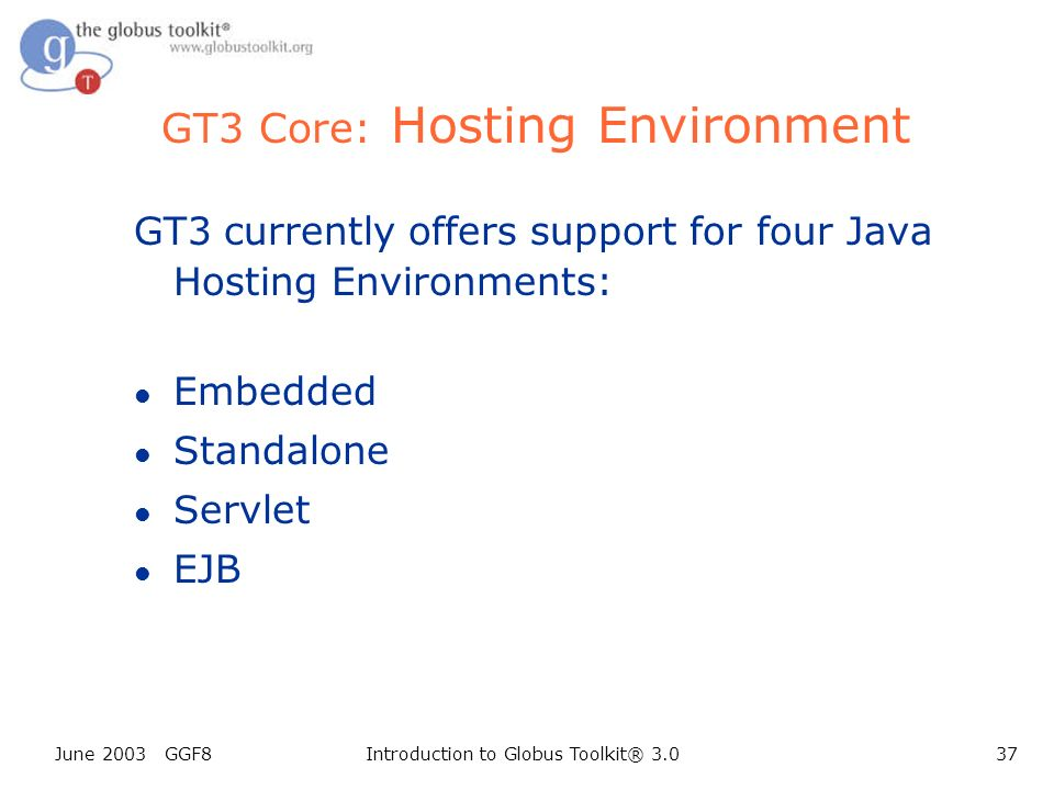 June 2003 GGF8Introduction to Globus Toolkit® 3.037 GT3 Core: Hosting Environment GT3 currently offers support for four Java Hosting Environments: l Embedded l Standalone l Servlet l EJB