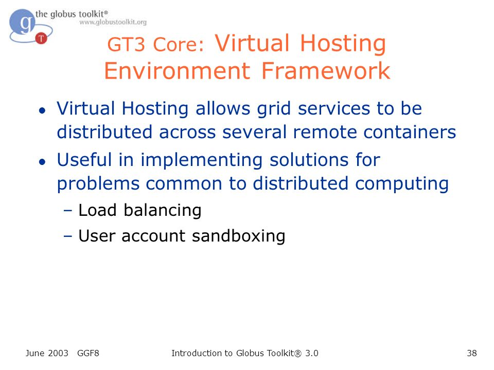 June 2003 GGF8Introduction to Globus Toolkit® 3.038 GT3 Core: Virtual Hosting Environment Framework l Virtual Hosting allows grid services to be distributed across several remote containers l Useful in implementing solutions for problems common to distributed computing –Load balancing –User account sandboxing