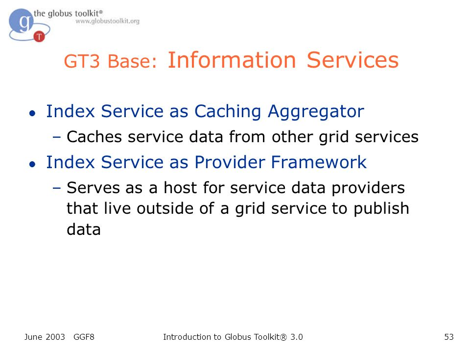 June 2003 GGF8Introduction to Globus Toolkit® 3.053 GT3 Base: Information Services l Index Service as Caching Aggregator –Caches service data from other grid services l Index Service as Provider Framework –Serves as a host for service data providers that live outside of a grid service to publish data