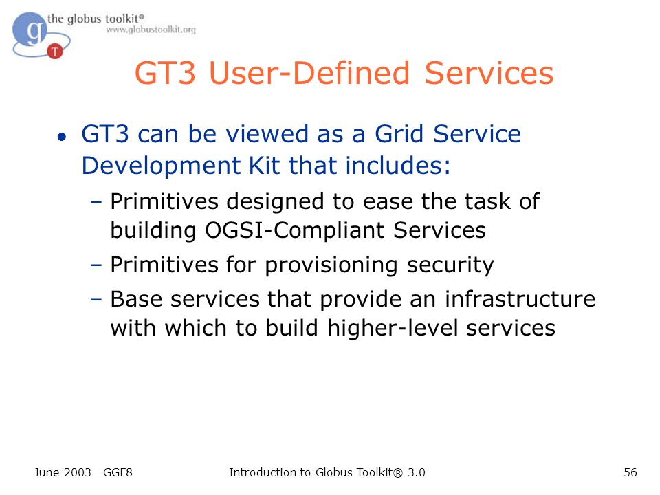 June 2003 GGF8Introduction to Globus Toolkit® 3.056 GT3 User-Defined Services l GT3 can be viewed as a Grid Service Development Kit that includes: –Primitives designed to ease the task of building OGSI-Compliant Services –Primitives for provisioning security –Base services that provide an infrastructure with which to build higher-level services