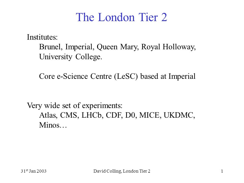 The London Tier 2 31 st Jan 2003David Colling, London Tier 21 Institutes: Brunel, Imperial, Queen Mary, Royal Holloway, University College.
