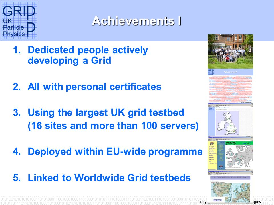 Tony Doyle - University of Glasgow Achievements I 1.Dedicated people actively developing a Grid 2.All with personal certificates 3.Using the largest UK grid testbed (16 sites and more than 100 servers) 4.Deployed within EU-wide programme 5.Linked to Worldwide Grid testbeds