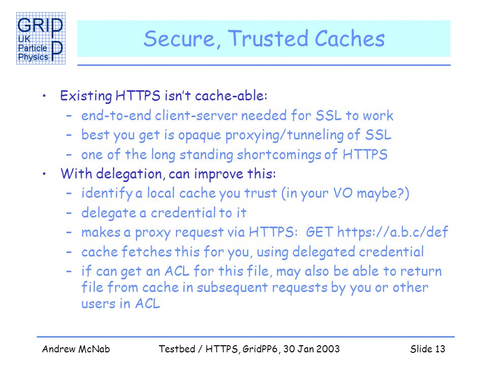 Andrew McNabTestbed / HTTPS, GridPP6, 30 Jan 2003Slide 13 Secure, Trusted Caches Existing HTTPS isnt cache-able: –end-to-end client-server needed for SSL to work –best you get is opaque proxying/tunneling of SSL –one of the long standing shortcomings of HTTPS With delegation, can improve this: –identify a local cache you trust (in your VO maybe ) –delegate a credential to it –makes a proxy request via HTTPS: GET https://a.b.c/def –cache fetches this for you, using delegated credential –if can get an ACL for this file, may also be able to return file from cache in subsequent requests by you or other users in ACL