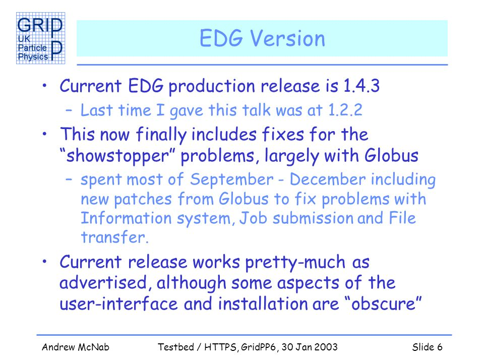 Andrew McNabTestbed / HTTPS, GridPP6, 30 Jan 2003Slide 6 EDG Version Current EDG production release is 1.4.3 –Last time I gave this talk was at 1.2.2 This now finally includes fixes for the showstopper problems, largely with Globus –spent most of September - December including new patches from Globus to fix problems with Information system, Job submission and File transfer.