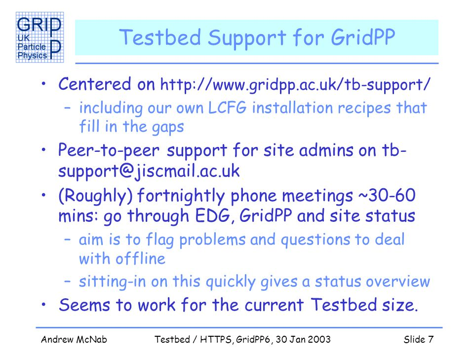 Andrew McNabTestbed / HTTPS, GridPP6, 30 Jan 2003Slide 7 Testbed Support for GridPP Centered on http://www.gridpp.ac.uk/tb-support/ –including our own LCFG installation recipes that fill in the gaps Peer-to-peer support for site admins on tb- support@jiscmail.ac.uk (Roughly) fortnightly phone meetings ~30-60 mins: go through EDG, GridPP and site status –aim is to flag problems and questions to deal with offline –sitting-in on this quickly gives a status overview Seems to work for the current Testbed size.
