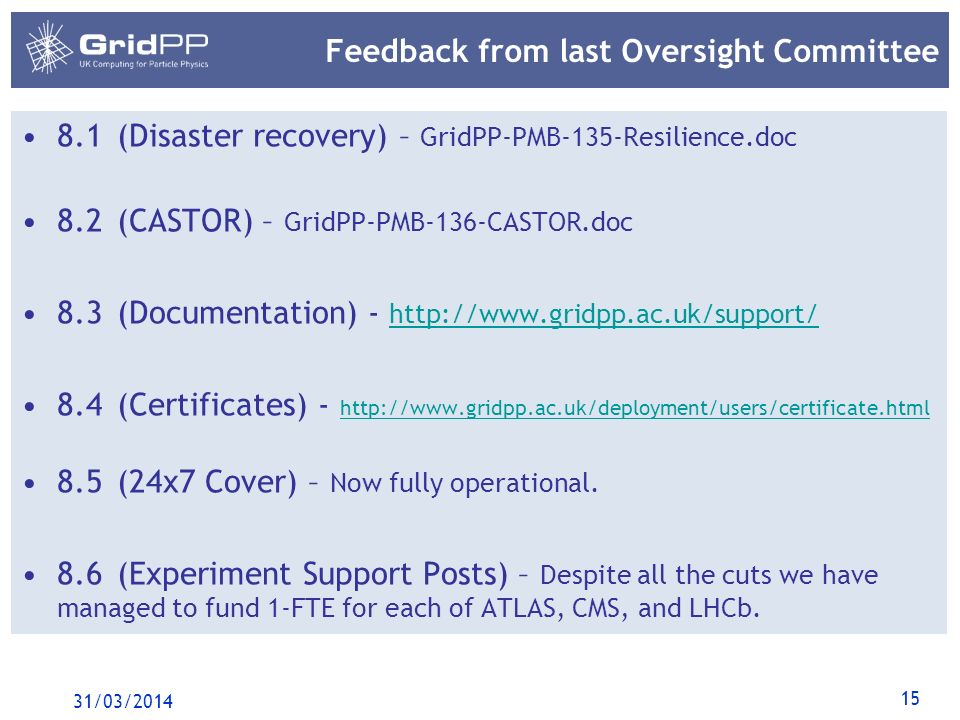15 Feedback from last Oversight Committee 8.1(Disaster recovery) – GridPP-PMB-135-Resilience.doc 8.2(CASTOR) – GridPP-PMB-136-CASTOR.doc 8.3(Documentation) - http://www.gridpp.ac.uk/support/ http://www.gridpp.ac.uk/support/ 8.4(Certificates) - http://www.gridpp.ac.uk/deployment/users/certificate.html http://www.gridpp.ac.uk/deployment/users/certificate.html 8.5(24x7 Cover) – Now fully operational.