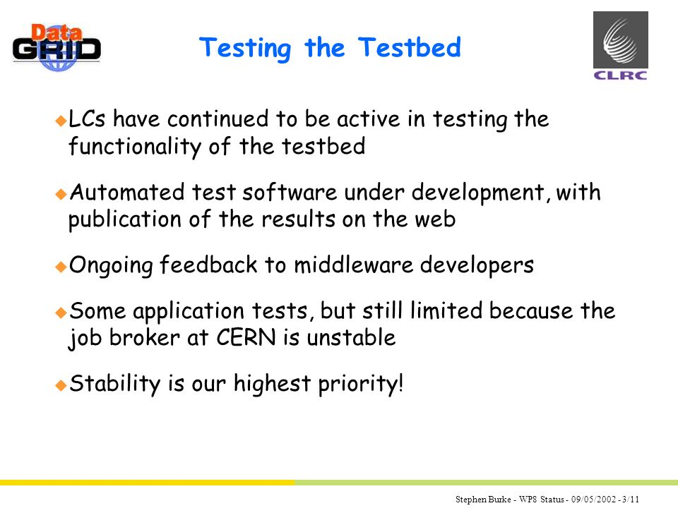 Stephen Burke - WP8 Status - 09/05/2002 - 3/11 Testing the Testbed u LCs have continued to be active in testing the functionality of the testbed u Automated test software under development, with publication of the results on the web u Ongoing feedback to middleware developers u Some application tests, but still limited because the job broker at CERN is unstable u Stability is our highest priority!