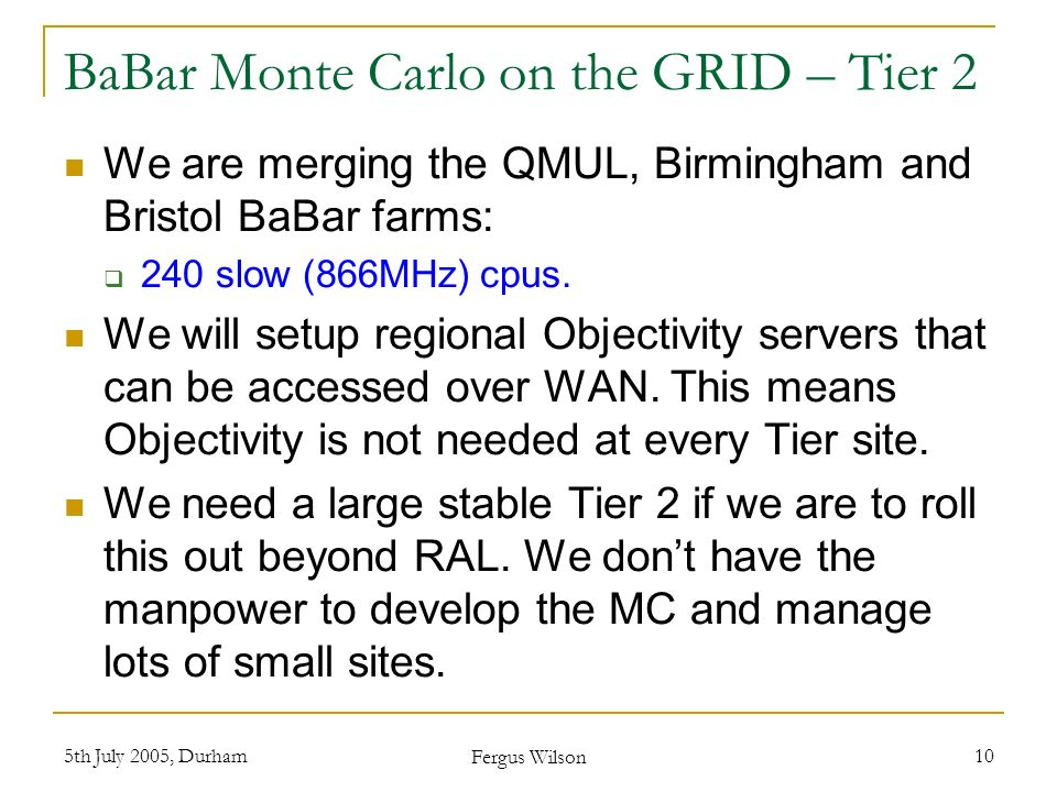 5th July 2005, Durham Fergus Wilson 10 BaBar Monte Carlo on the GRID – Tier 2 We are merging the QMUL, Birmingham and Bristol BaBar farms: 240 slow (866MHz) cpus.