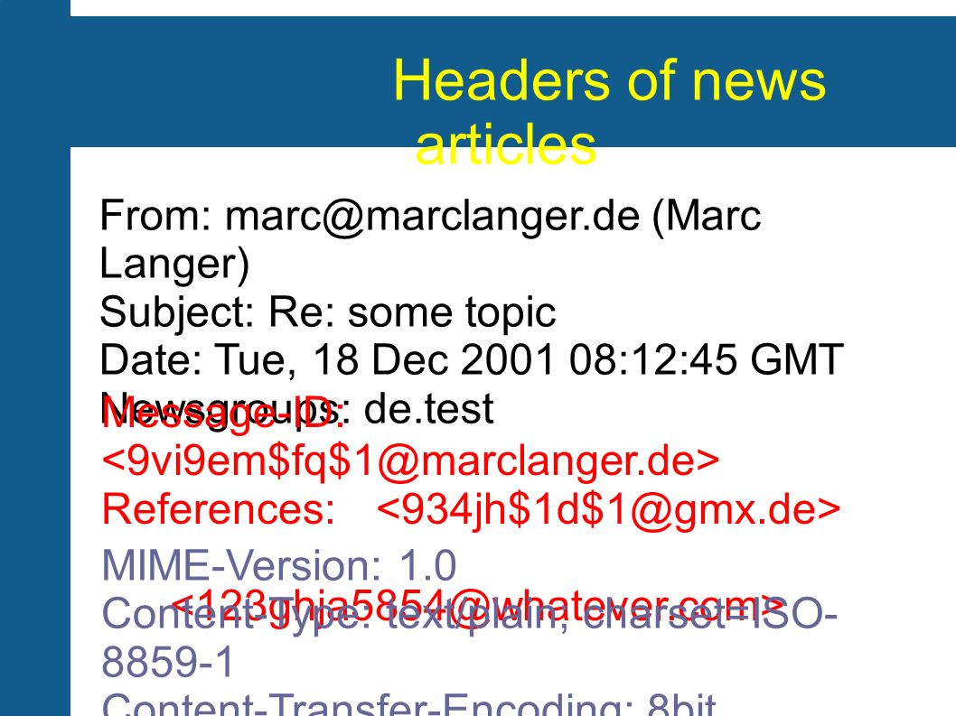 Headers of news articles From: marc@marclanger.de (Marc Langer) Subject: Re: some topic Date: Tue, 18 Dec 2001 08:12:45 GMT Newsgroups: de.test Message-ID: References: MIME-Version: 1.0 Content-Type: text/plain; charset=ISO- 8859-1 Content-Transfer-Encoding: 8bit