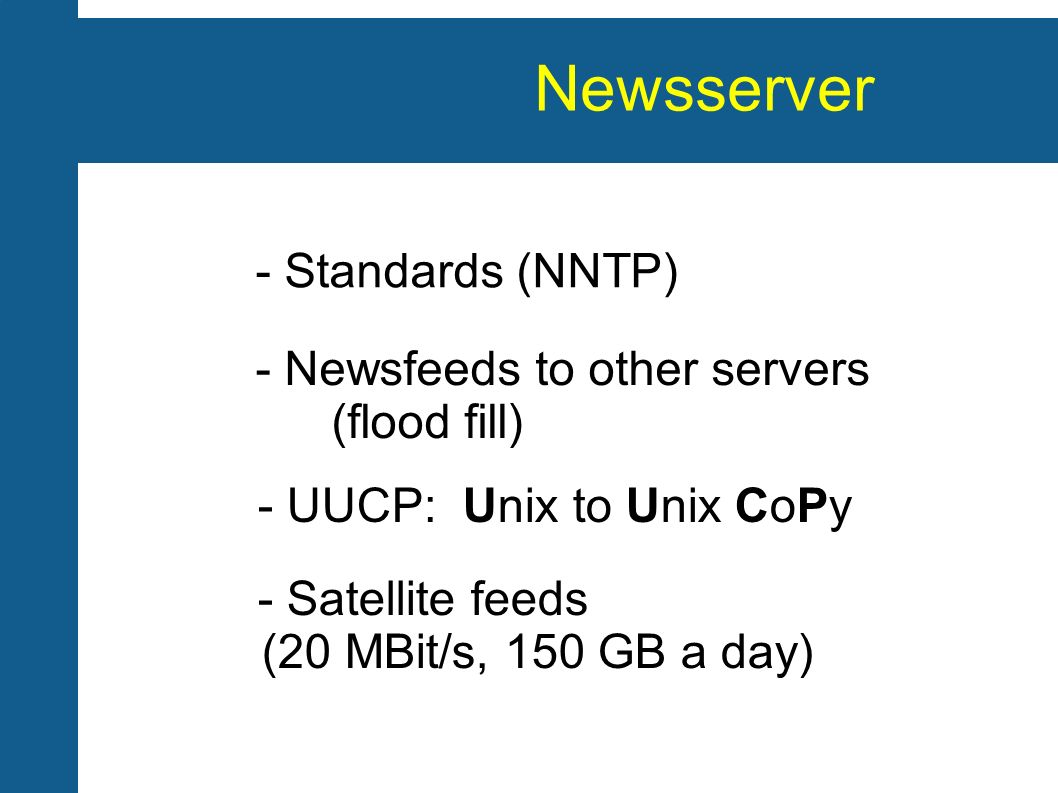 Newsserver - Standards (NNTP) - Newsfeeds to other servers (flood fill) - UUCP: Unix to Unix CoPy - Satellite feeds (20 MBit/s, 150 GB a day)