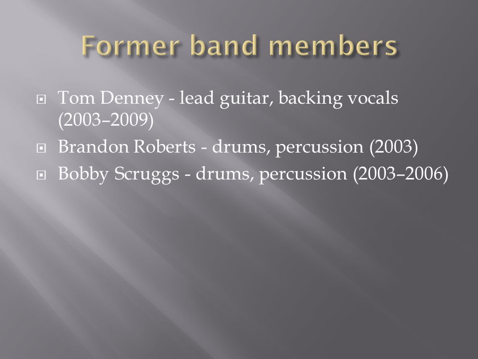 Tom Denney - lead guitar, backing vocals (2003–2009) Brandon Roberts - drums, percussion (2003) Bobby Scruggs - drums, percussion (2003–2006)