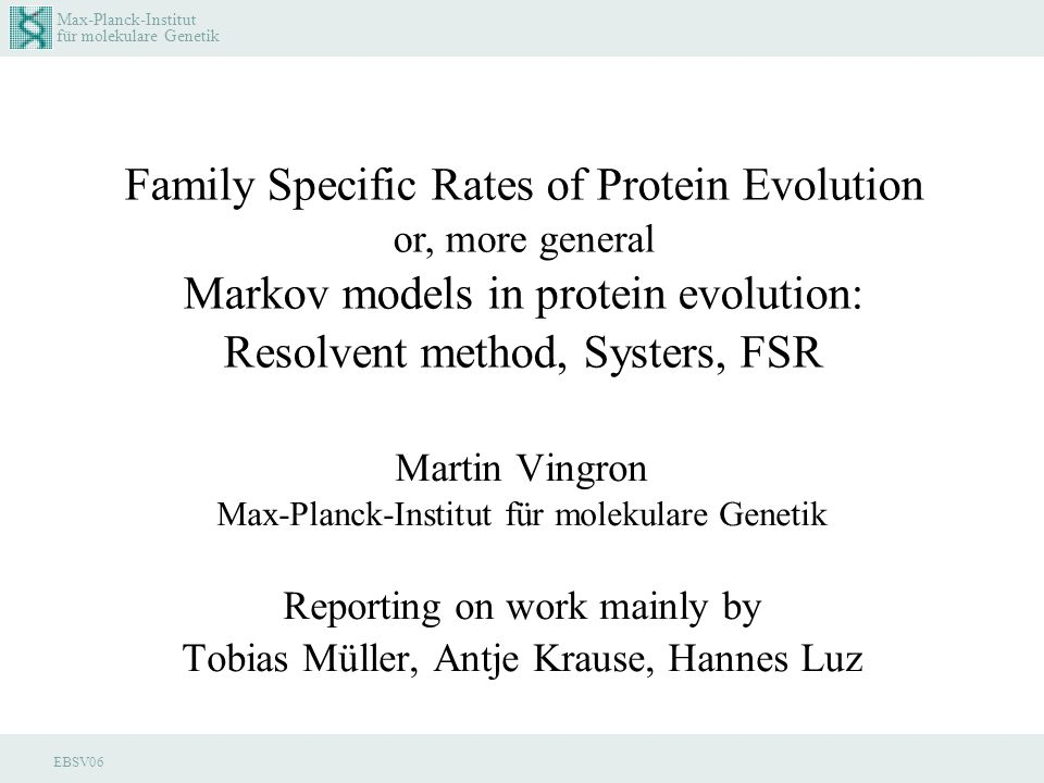 Max-Planck-Institut für molekulare Genetik EBSV06 Martin Vingron Max-Planck-Institut für molekulare Genetik Reporting on work mainly by Tobias Müller, Antje Krause, Hannes Luz Family Specific Rates of Protein Evolution or, more general Markov models in protein evolution: Resolvent method, Systers, FSR