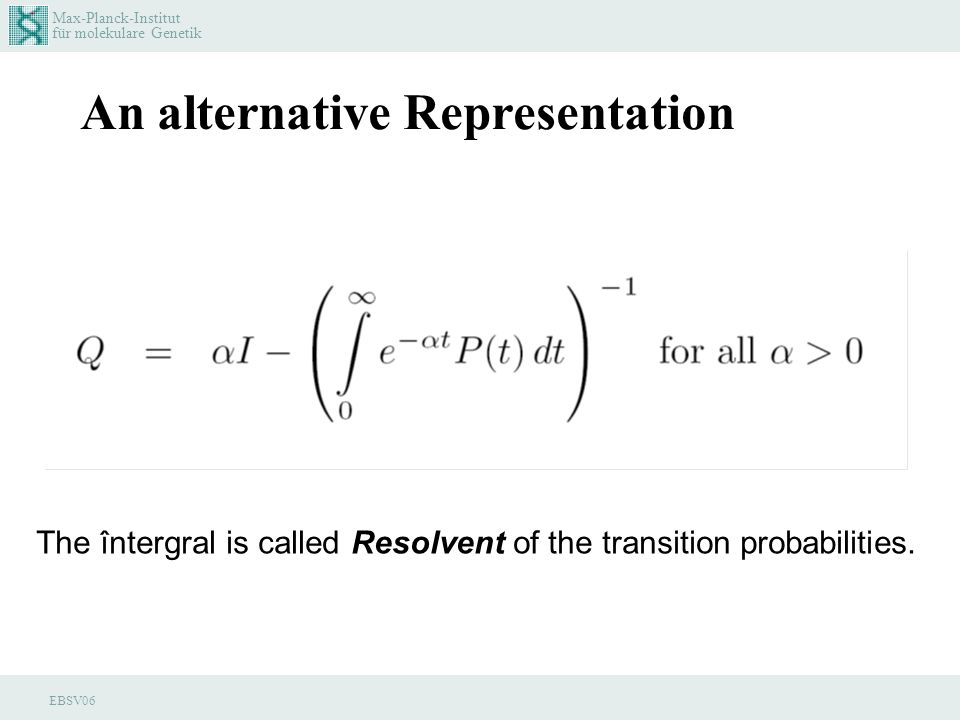 Max-Planck-Institut für molekulare Genetik EBSV06 An alternative Representation The întergral is called Resolvent of the transition probabilities.