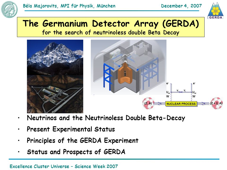 December 4, 2007Béla Majorovits,MPI für Physik, München Excellence Cluster Universe – Science Week 2007 The Germanium Detector Array (GERDA) for the search of neutrinoless double Beta Decay Neutrinos and the Neutrinoless Double Beta-Decay Present Experimental Status Principles of the GERDA Experiment Status and Prospects of GERDA