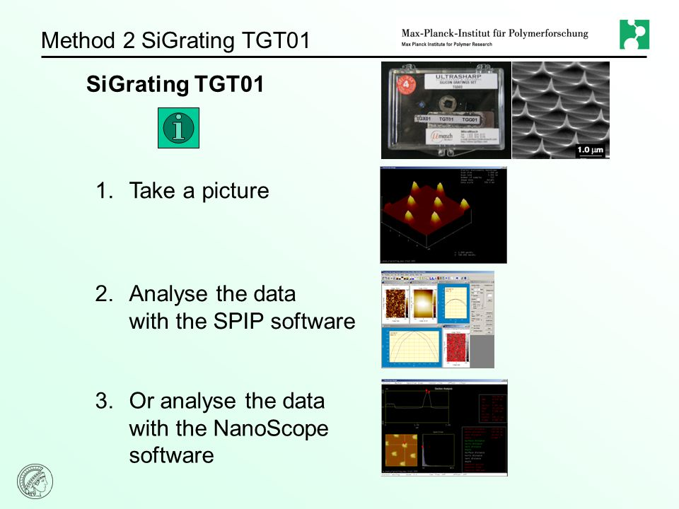 Method 2 SiGrating TGT01 SiGrating TGT01 1.Take a picture 2.Analyse the data with the SPIP software 3.Or analyse the data with the NanoScope software