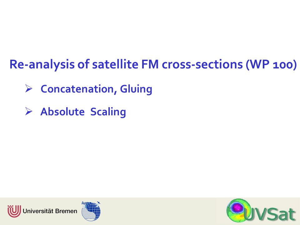 Physik Fachbereich 1 Institut für Umweltphysik Re-analysis of satellite FM cross-sections (WP 100) Concatenation, Gluing Absolute Scaling