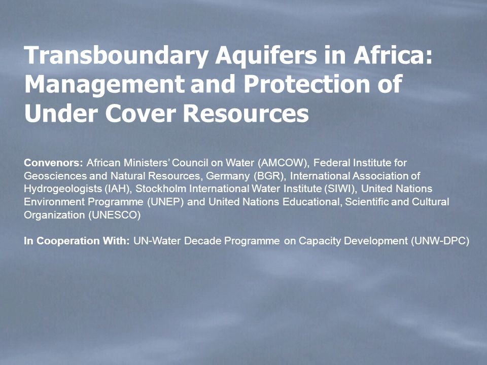 Transboundary Aquifers in Africa: Management and Protection of Under Cover Resources Convenors: African Ministers Council on Water (AMCOW), Federal Institute for Geosciences and Natural Resources, Germany (BGR), International Association of Hydrogeologists (IAH), Stockholm International Water Institute (SIWI), United Nations Environment Programme (UNEP) and United Nations Educational, Scientific and Cultural Organization (UNESCO) In Cooperation With: UN-Water Decade Programme on Capacity Development (UNW-DPC)