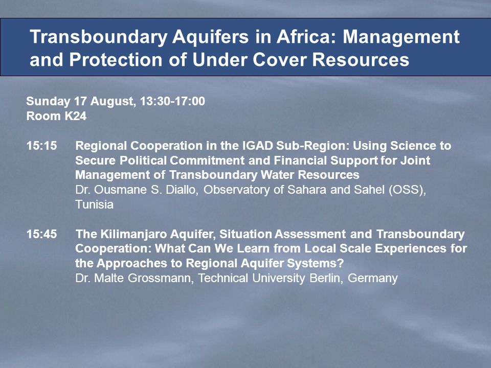 Sunday 17 August, 13:30-17:00 Room K24 15:15Regional Cooperation in the IGAD Sub-Region: Using Science to Secure Political Commitment and Financial Support for Joint Management of Transboundary Water Resources Dr.