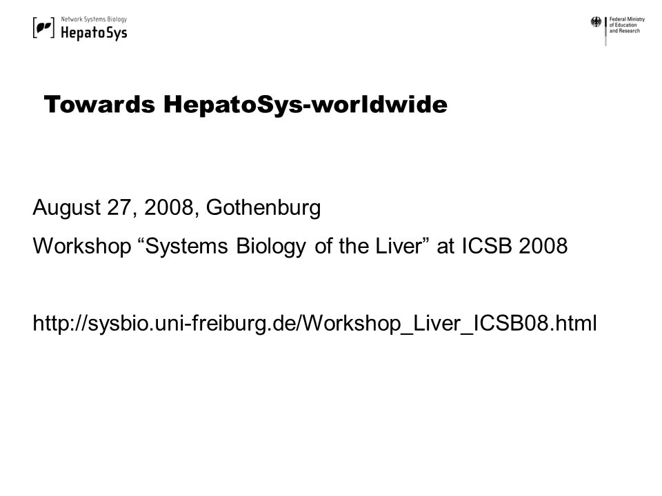 August 27, 2008, Gothenburg Workshop Systems Biology of the Liver at ICSB 2008 http://sysbio.uni-freiburg.de/Workshop_Liver_ICSB08.html Towards HepatoSys-worldwide